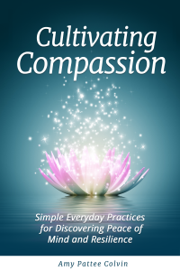 Featured Book: Cultivating Compassion: Simple Everyday Practices for Discovering Peace of Mind and Resilience by Amy Pattee Colvin