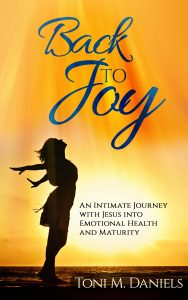 Back to Joy: An Intimate Journey with Jesus into Emotional Health and Maturity by Toni Daniels