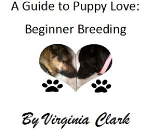 A Guide to Puppy Love; Beginner Breeding by Virginia Clark