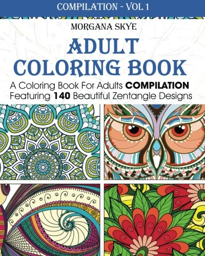 Adult Coloring Book: Coloring Book For Adults Compilation Featuring 140 Beautiful Zentangle Designs (Coloring Book Compilation) (Volume 1)