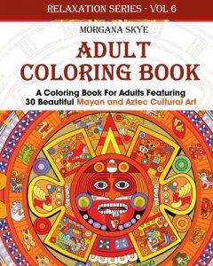 Adult Coloring Book: Coloring Book For Adults Featuring 30 Beautiful Mayan And Aztec Cultural Art (Relaxation Series) (Volume 6)