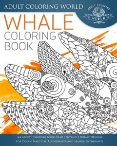 Whale Coloring Book: An Adult Coloring Book of 40 Zentangle Whale Designs for Ocean, Nautical, Underwater and Seaside Enthusiasts (Ocean Coloring Books) (Volume 4)