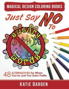 Just Say NO to Sweary Words: 48 Alternatives for When You'd Like to Let Loose, But You're Just Too Darn Polite (Magical Design Studios) (Volume 9)