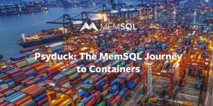 Psyduck: The MemSQL Journey to Containers