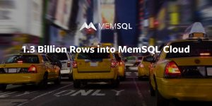 1.3 Billion NYC Taxi Rows into MemSQL Cloud