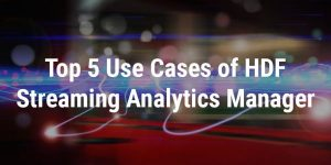 Top 5 Use Cases of HDF Streaming Analytics Manager