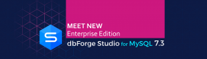 Meet dbForge Studio for MySQL v7.3 with New Enterprise Edition!