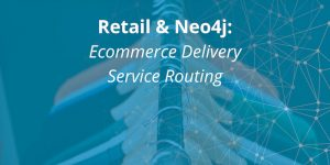 Retail & Neo4j: Ecommerce Delivery Service Routing