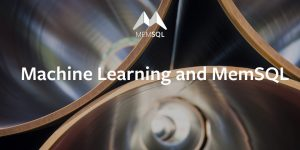 Machine Learning and MemSQL