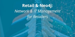 Retail & Neo4j: Network & IT Management for Retailers