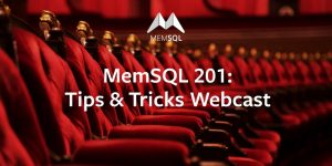 MemSQL 201: Tips & Tricks Webcast