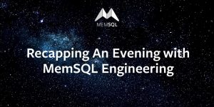 Recapping An Evening with MemSQL Engineering