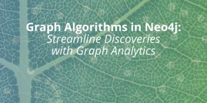 Graph Algorithms in Neo4j: Streamline Data Discoveries with Graph Analytics