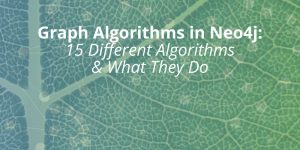 Graph Algorithms in Neo4j: 15 Different Graph Algorithms & What They Do