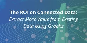 The ROI on Connected Data: Extract More Value from Existing Data Using Graphs [+ Telia Case Study]