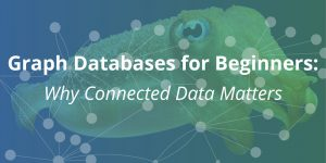 Graph Databases for Beginners: Why Connected Data Matters