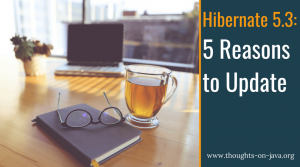 5 Reasons and 101 Bugfixes – Why You Should Use Hibernate 5.3