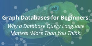 Graph Databases for Beginners: Why a Database Query Language Matters (More Than You Think)
