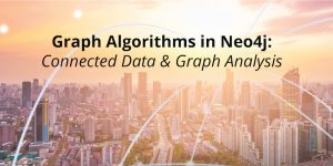 Graph Algorithms in Neo4j: Connected Data & Graph Analysis
