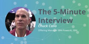 Chip Design on Graphs: 5-Minute Interview with Chuck Calio, Offering Manager, IBM PowerAI