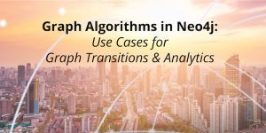 Graph Algorithms in Neo4j: Use Cases for Graph Transactions & Analytics