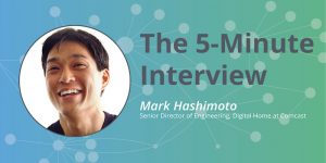 New Features, Now: 5-Minute Interview with Mark Hashimoto, Senior Director of Engineering, Digital Home at Comcast