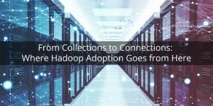 From Collections to Connections: Where Hadoop Adoption Goes from Here