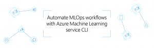 Automate MLOps workflows with Azure Machine Learning service CLI