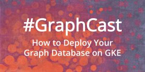 #GraphCast: How to Deploy Your Graph Database on GKE