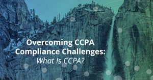 Overcoming CCPA Compliance Challenges: What Is CCPA?