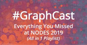 #GraphCast: Everything You Missed at NODES 2019 (All in 1 Playlist)
