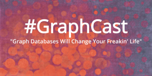 """#GraphCast: """"Graph Databases Will Change Your Freakin' Life"""""""