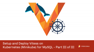 Setup and Deploy Vitess on Kubernetes (Minikube) for MySQL – Part III of III