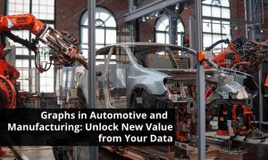 Graphs in Automotive and Manufacturing: Unlock New Value from Your Data
