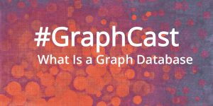 #GraphCast: What Is a Graph Database in 10 Minutes