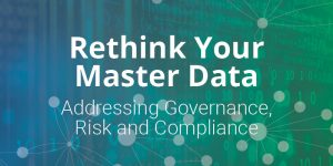 Rethink Your Master Data: Addressing Governance, Risk and Compliance