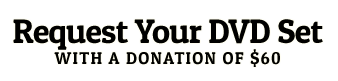 Request Your DVD Set with a Donation of $150