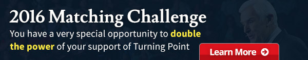 2016 Matching Challenge You have a very special opportunity to double the power of your support of Turning Point, Learn More