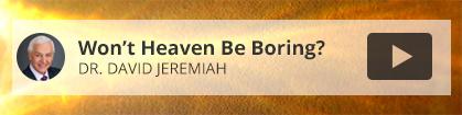 Won't Heaven Be Boring? - Dr. David Jeremiah