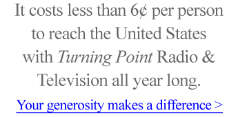 It costs less than 6 cents per person to reach the United States with Turning Point Radio and Television all year long. Your generosity makes a difference >
