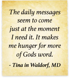 The daily messages seem to come just at the moment I need it. It makes me hunger for more of God's word. - Tina in Waldorf, MD