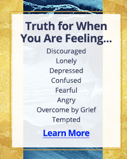 Truth for when You Are Feeling...Discouraged, Lonley, Depressed, Confused, Fearful, Angry, Overcome by Grief, or Tempted; Learn More