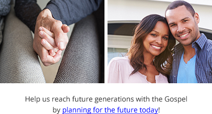 Help us reach future generations with the Gospel by planning for the future today!