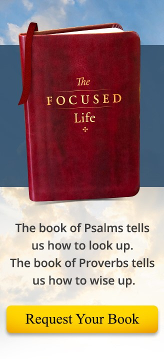The Focused Life - The book of Psalms tells us how to look up. The book of Proverbs tells us how to wise up.
