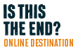 Is This The End? Online Destination