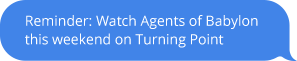 Receive a text message reminder to watch Agents of Babylon this weekend on Turning Point
