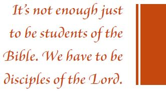 It's not enough just to be students of the Bible. We have to be disciples of the Lord.