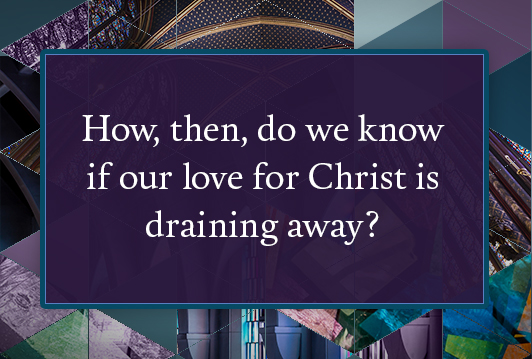 How, then, do we know if our love for Christ is draining away?