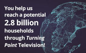 You help us reach a potential 2.7 billion households through Turning Point Television