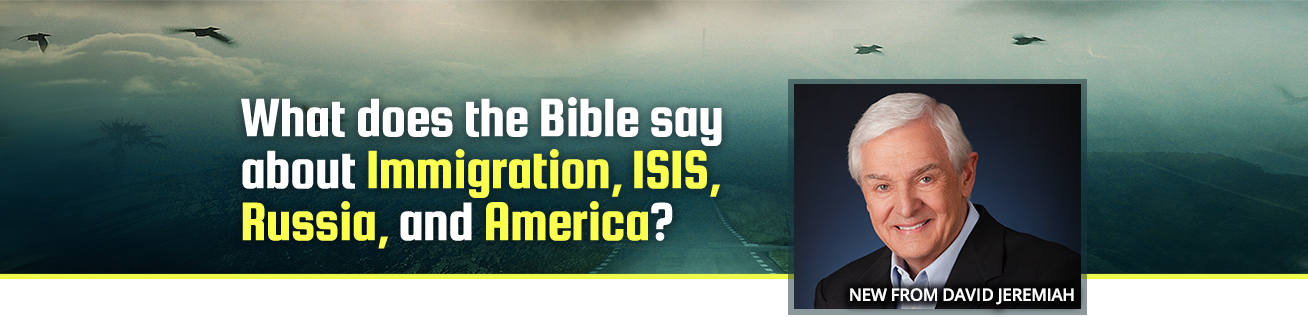 What does the Bible say about Immigration, ISIS, Russia, and America? New from David Jeremiah